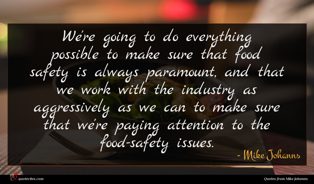 We're going to do everything possible to make sure that food safety is always paramount, and that we work with the industry as aggressively as we can to make sure that we're paying attention to the food-safety issues.