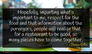 Thomas Keller quote : Hopefully imparting what's important ...