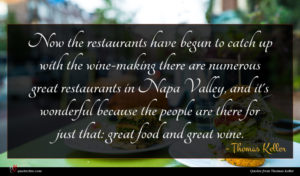 Thomas Keller quote : Now the restaurants have ...