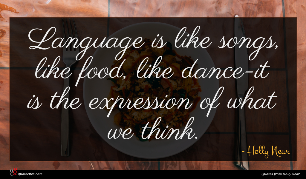 Language is like songs, like food, like dance-it is the expression of what we think.
