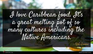 Bob Greene quote : I love Caribbean food ...