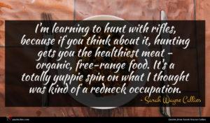 Sarah Wayne Callies quote : I'm learning to hunt ...