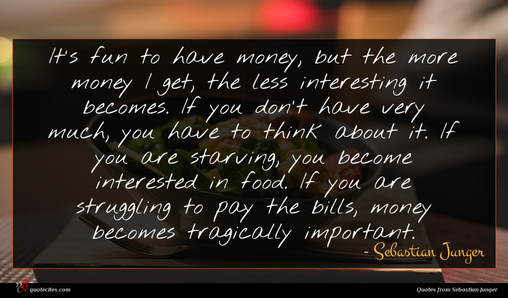 It's fun to have money, but the more money I get, the less interesting it becomes. If you don't have very much, you have to think about it. If you are starving, you become interested in food. If you are struggling to pay the bills, money becomes tragically important.
