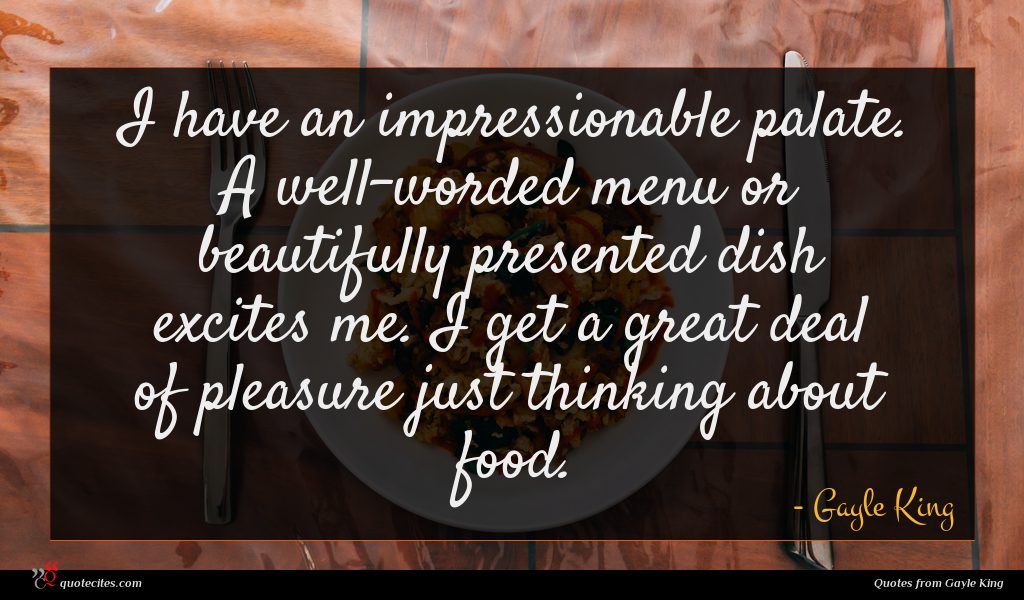 I have an impressionable palate. A well-worded menu or beautifully presented dish excites me. I get a great deal of pleasure just thinking about food.