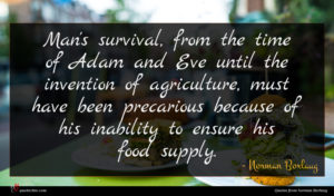 Norman Borlaug quote : Man's survival from the ...