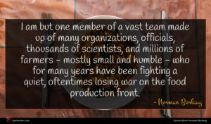 Norman Borlaug quote : I am but one ...