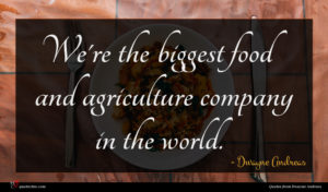 Dwayne Andreas quote : We're the biggest food ...