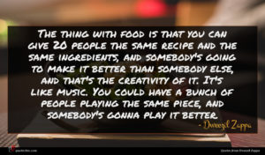 Dweezil Zappa quote : The thing with food ...