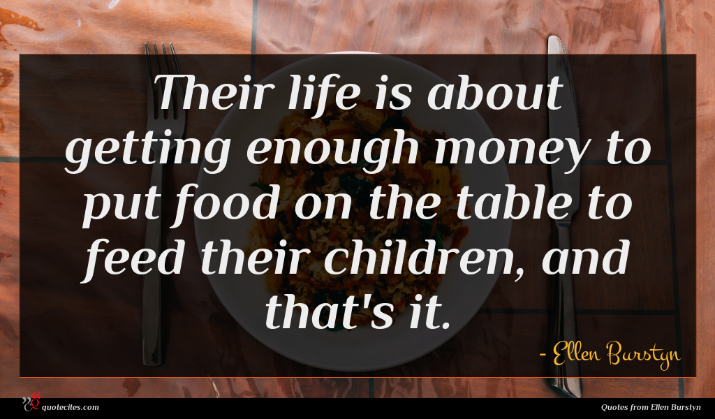 Their life is about getting enough money to put food on the table to feed their children, and that's it.