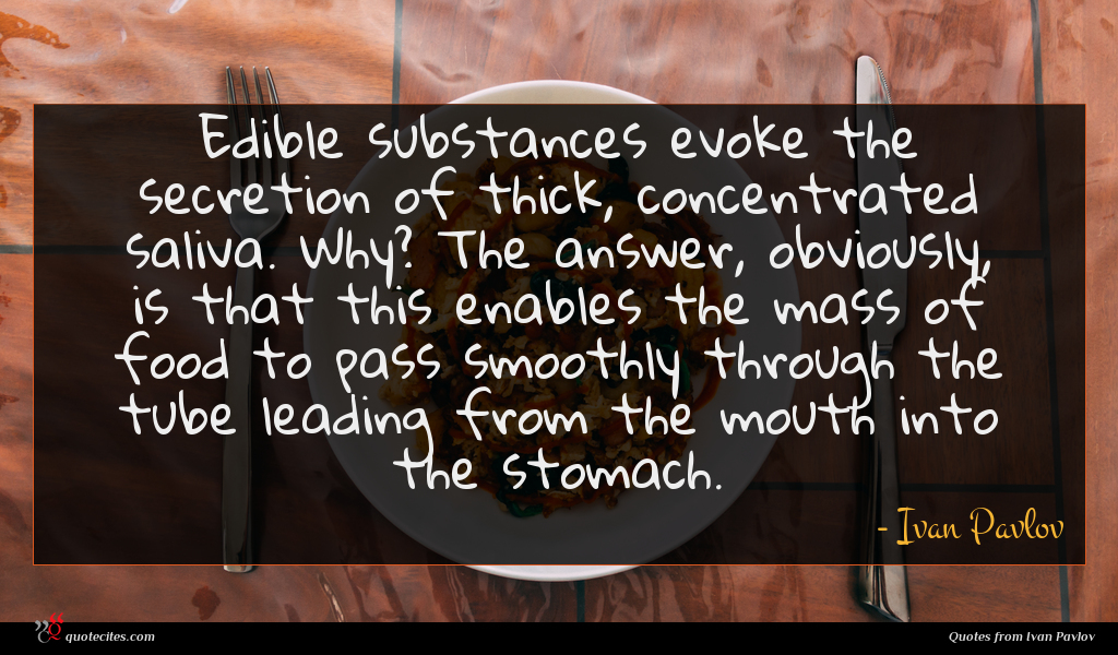 Edible substances evoke the secretion of thick, concentrated saliva. Why? The answer, obviously, is that this enables the mass of food to pass smoothly through the tube leading from the mouth into the stomach.