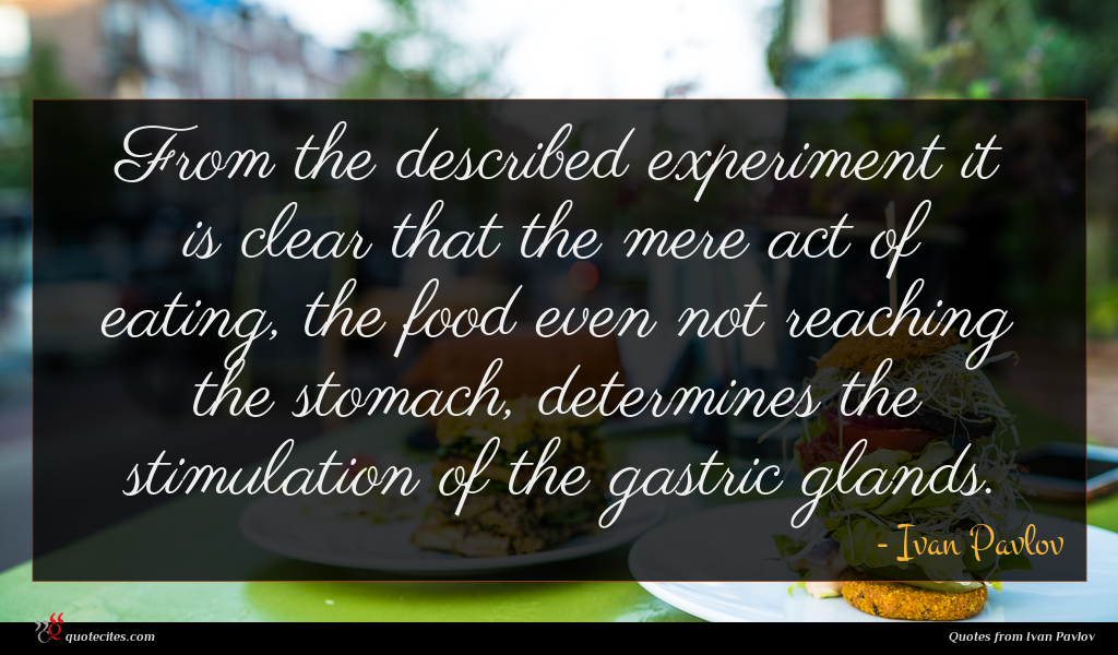 From the described experiment it is clear that the mere act of eating, the food even not reaching the stomach, determines the stimulation of the gastric glands.