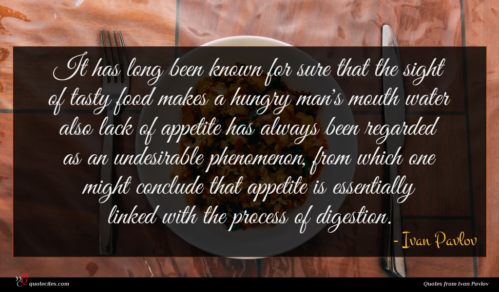 It has long been known for sure that the sight of tasty food makes a hungry man's mouth water also lack of appetite has always been regarded as an undesirable phenomenon, from which one might conclude that appetite is essentially linked with the process of digestion.
