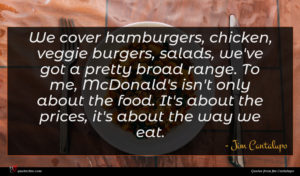 Jim Cantalupo quote : We cover hamburgers chicken ...