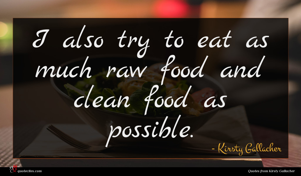 I also try to eat as much raw food and clean food as possible.