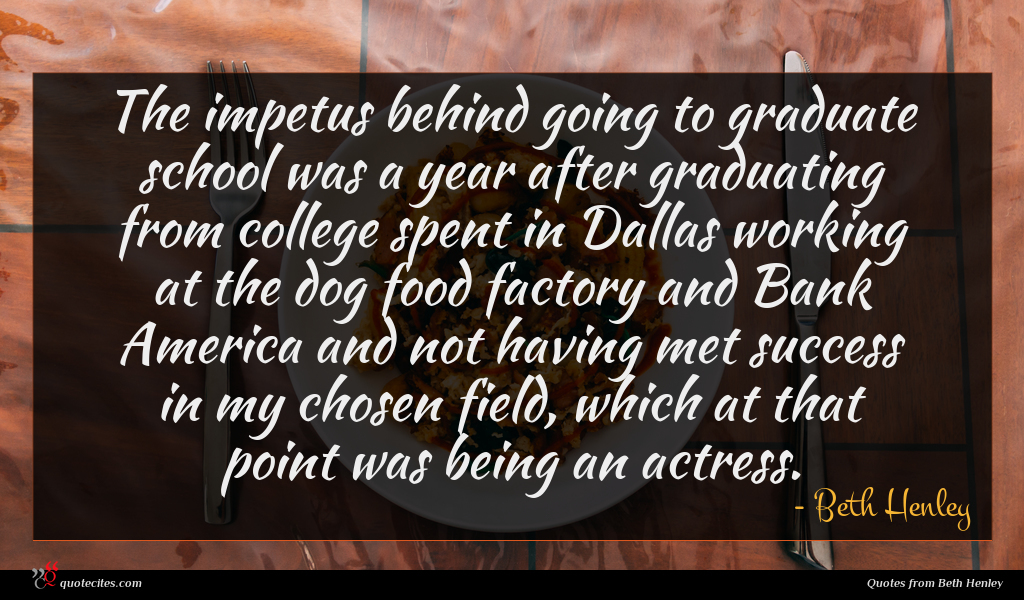 The impetus behind going to graduate school was a year after graduating from college spent in Dallas working at the dog food factory and Bank America and not having met success in my chosen field, which at that point was being an actress.