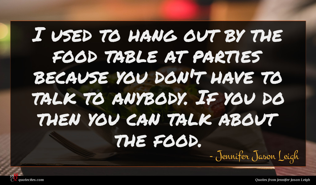 I used to hang out by the food table at parties because you don't have to talk to anybody. If you do then you can talk about the food.