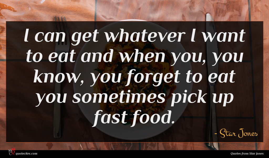 I can get whatever I want to eat and when you, you know, you forget to eat you sometimes pick up fast food.