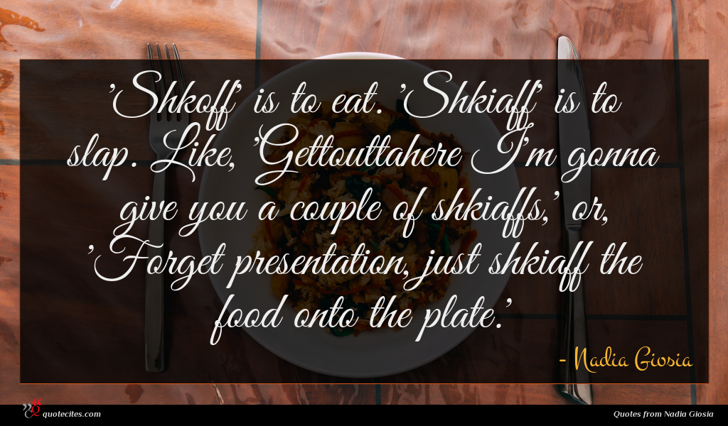 'Shkoff' is to eat. 'Shkiaff' is to slap. Like, 'Gettouttahere I'm gonna give you a couple of shkiaffs,' or, 'Forget presentation, just shkiaff the food onto the plate.'