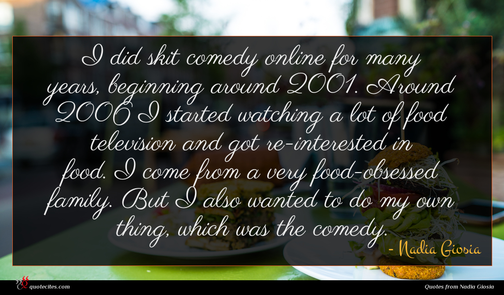 I did skit comedy online for many years, beginning around 2001. Around 2006 I started watching a lot of food television and got re-interested in food. I come from a very food-obsessed family. But I also wanted to do my own thing, which was the comedy.