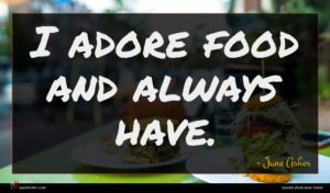 Jane Asher quote : I adore food and ...