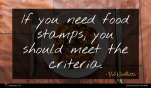 Bob Goodlatte quote : If you need food ...
