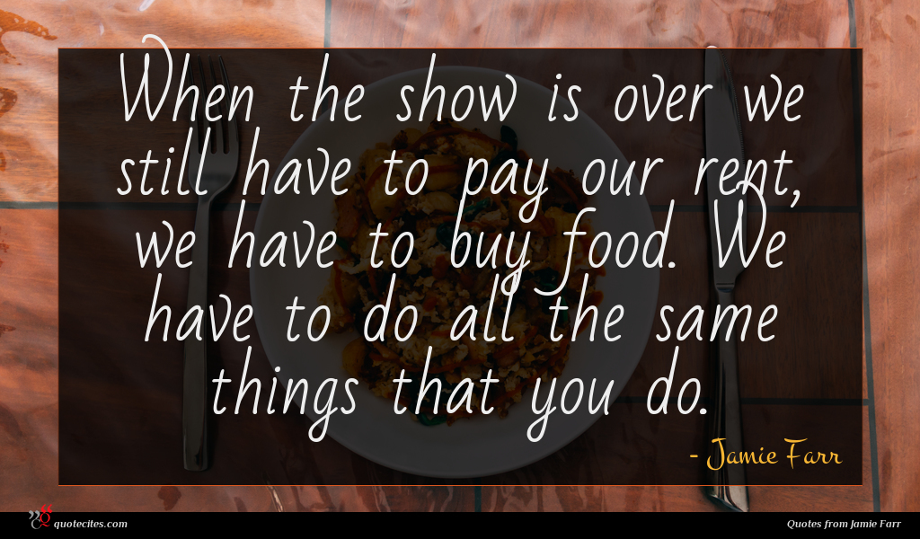 When the show is over we still have to pay our rent, we have to buy food. We have to do all the same things that you do.