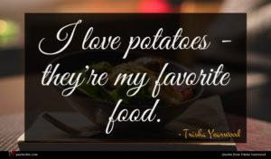 Trisha Yearwood quote : I love potatoes - ...