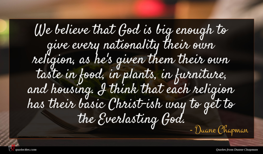 We believe that God is big enough to give every nationality their own religion, as he's given them their own taste in food, in plants, in furniture, and housing. I think that each religion has their basic Christ-ish way to get to the Everlasting God.