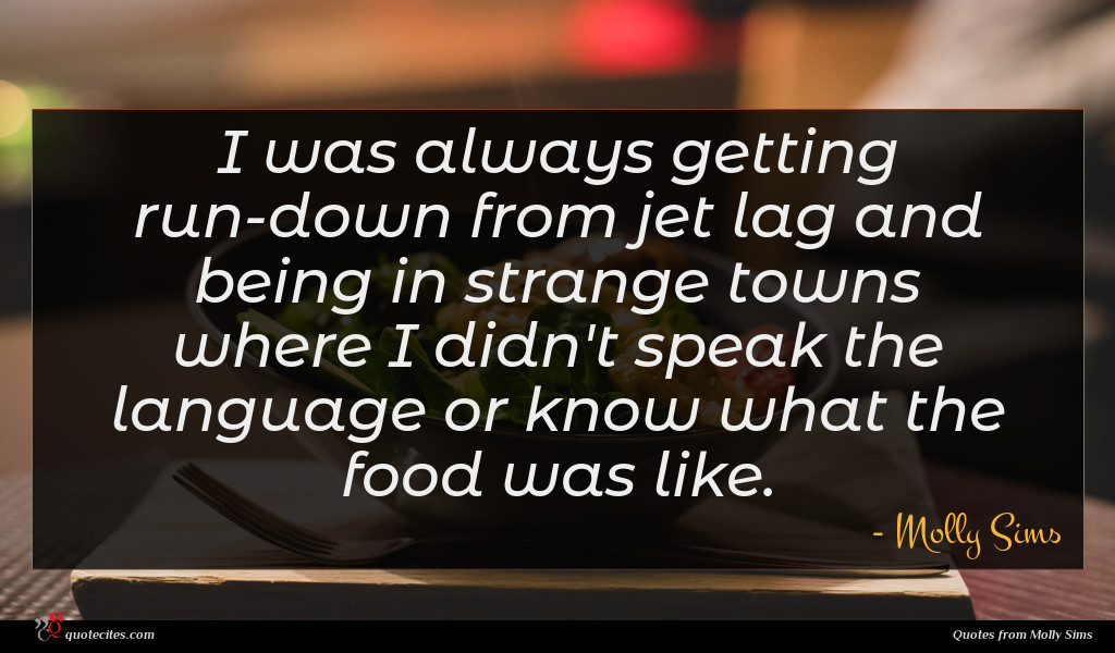 I was always getting run-down from jet lag and being in strange towns where I didn't speak the language or know what the food was like.