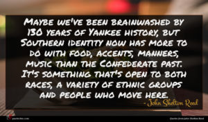 John Shelton Reed quote : Maybe we've been brainwashed ...