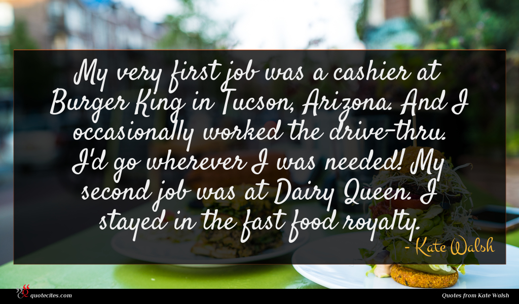 My very first job was a cashier at Burger King in Tucson, Arizona. And I occasionally worked the drive-thru. I'd go wherever I was needed! My second job was at Dairy Queen. I stayed in the fast food royalty.