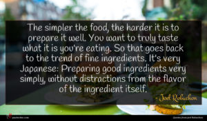 Joel Robuchon quote : The simpler the food ...