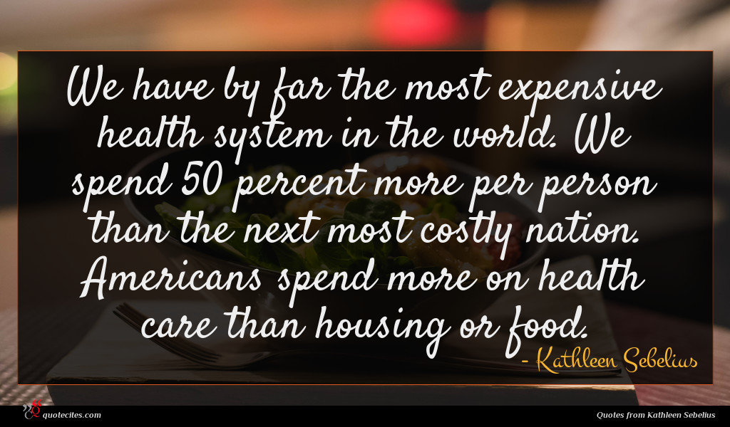 We have by far the most expensive health system in the world. We spend 50 percent more per person than the next most costly nation. Americans spend more on health care than housing or food.