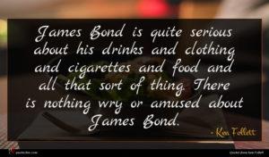 Ken Follett quote : James Bond is quite ...