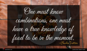 Charlie Trotter quote : One must know combinations ...