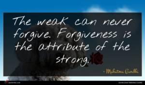 Mahatma Gandhi quote : The weak can never ...