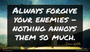 Oscar Wilde quote : Always forgive your enemies ...