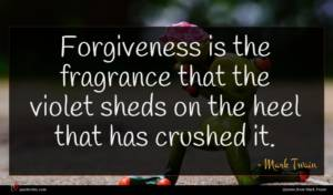 Mark Twain quote : Forgiveness is the fragrance ...