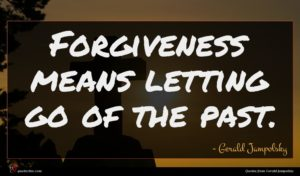 Gerald Jampolsky quote : Forgiveness means letting go ...