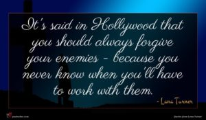 Lana Turner quote : It's said in Hollywood ...