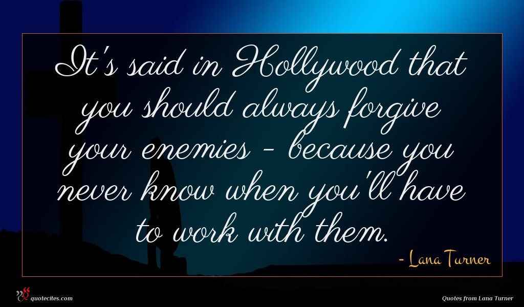 It's said in Hollywood that you should always forgive your enemies - because you never know when you'll have to work with them.