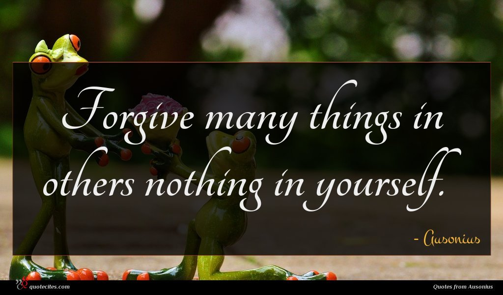 Forgive many things in others nothing in yourself.