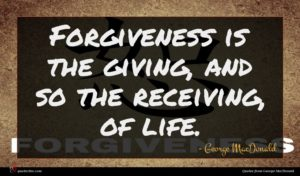 George MacDonald quote : Forgiveness is the giving ...