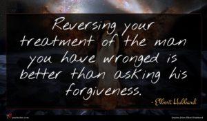 Elbert Hubbard quote : Reversing your treatment of ...