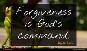 Martin Luther quote : Forgiveness is God's command ...