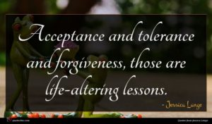 Jessica Lange quote : Acceptance and tolerance and ...