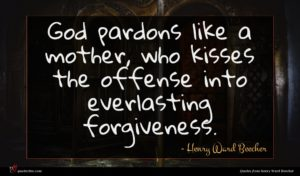 Henry Ward Beecher quote : God pardons like a ...