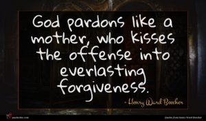 Henry Ward Beecher quote : God pardons like a ...