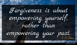 T. D. Jakes quote : Forgiveness is about empowering ...