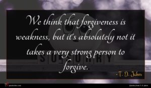T. D. Jakes quote : We think that forgiveness ...